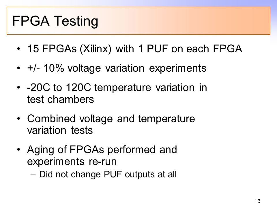 13 FPGA Testing 15 FPGAs (Xilinx) with 1 PUF on each FPGA +/- 10% voltage variation experiments -20C to 120C temperature variation in test chambers Co
