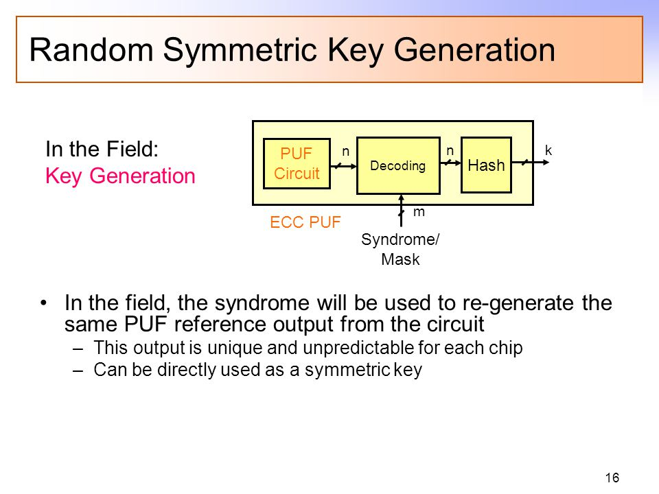 16 Random Symmetric Key Generation In the field, the syndrome will be used to re-generate the same PUF reference output from the circuit –This output