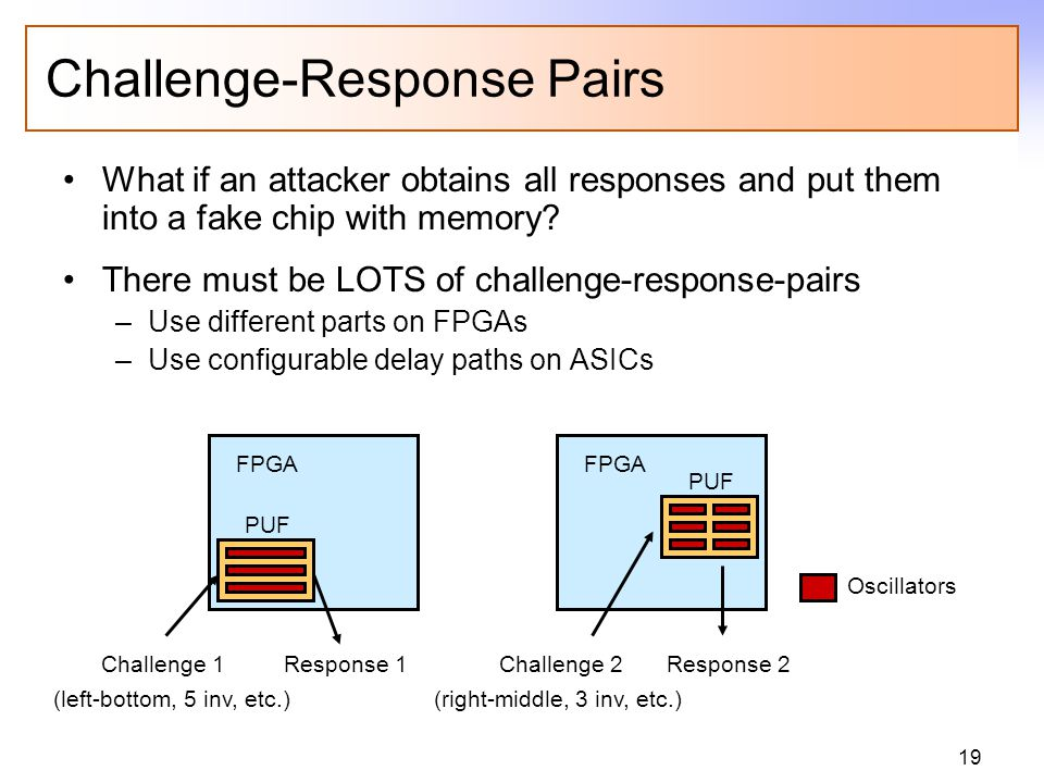 19 Challenge-Response Pairs What if an attacker obtains all responses and put them into a fake chip with memory? There must be LOTS of challenge-respo