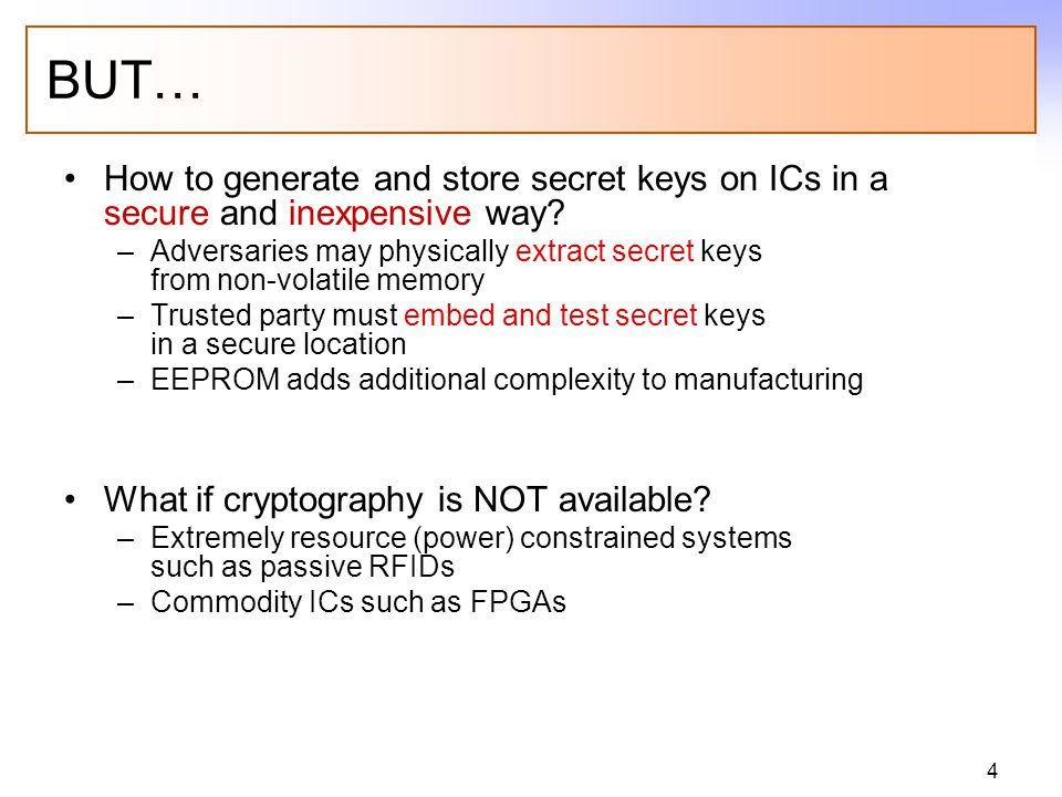 4 BUT… How to generate and store secret keys on ICs in a secure and inexpensive way? –Adversaries may physically extract secret keys from non-volatile
