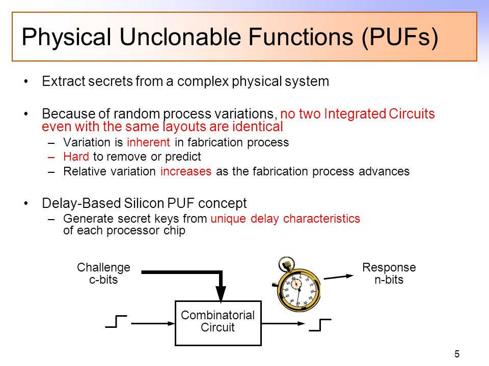 5 Physical Unclonable Functions (PUFs) Extract secrets from a complex physical system Because of random process variations, no two Integrated Circuits even with the same layouts are identical –Variation is inherent in fabrication process –Hard to remove or predict –Relative variation increases as the fabrication process advances Delay-Based Silicon PUF concept –Generate secret keys from unique delay characteristics of each processor chip Combinatorial Circuit Challenge c-bits Response n-bits