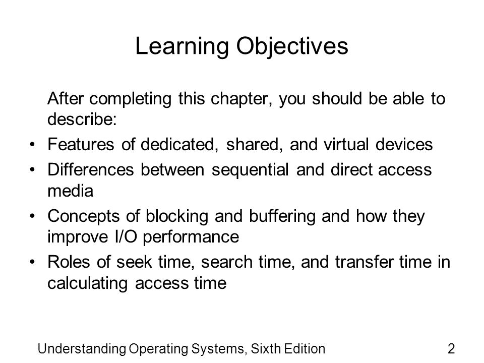 Understanding Operating Systems, Sixth Edition3 Learning Objectives (cont d.) Differences in access times in several types of devices Critical components of the input/output subsystem, and how they interact Strengths and weaknesses of common seek strategies, including FCFS, SSTF, SCAN/LOOK, C-SCAN/C-LOOK, and how they compare Different levels of RAID and what sets each apart from the others