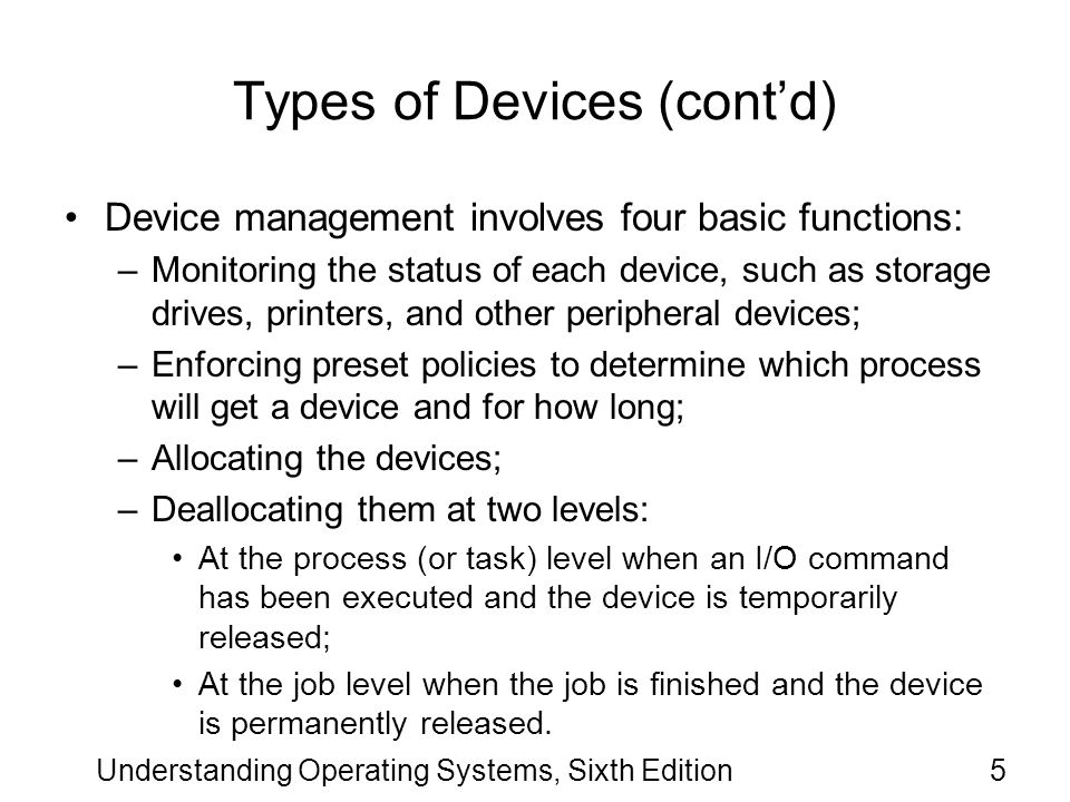Understanding Operating Systems, Sixth Edition106 Device Handler Seek Strategies (cont d.) Shortest Seek Time First (SSTF) –Without considering search time and data transfer time, it took 47 ms to satisfy all requests –Disadvantages: SSTF favors easy-to-reach requests and postpones traveling to those that are out of the way.