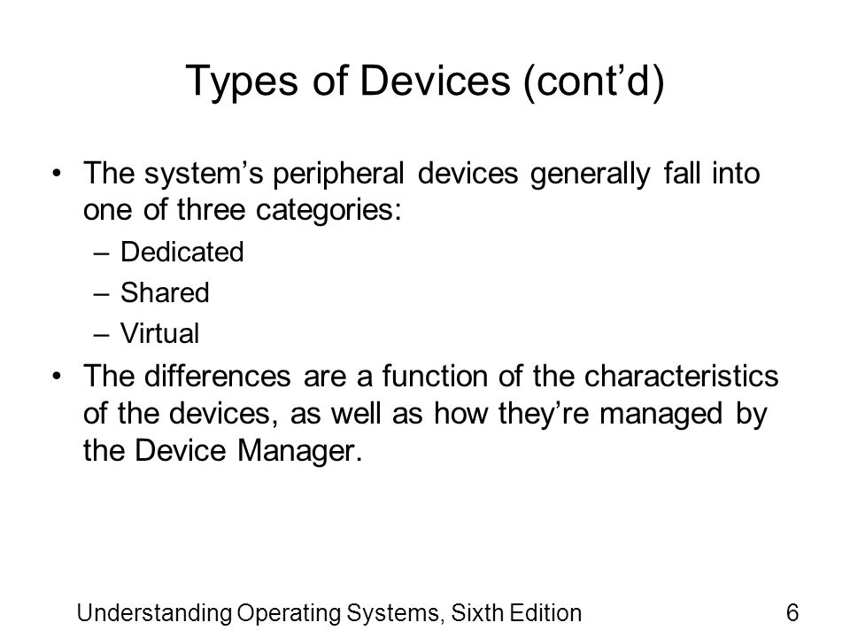 Understanding Operating Systems, Sixth Edition7 Types of Devices (contd) Dedicated Devices –Are assigned to only one job at a time.