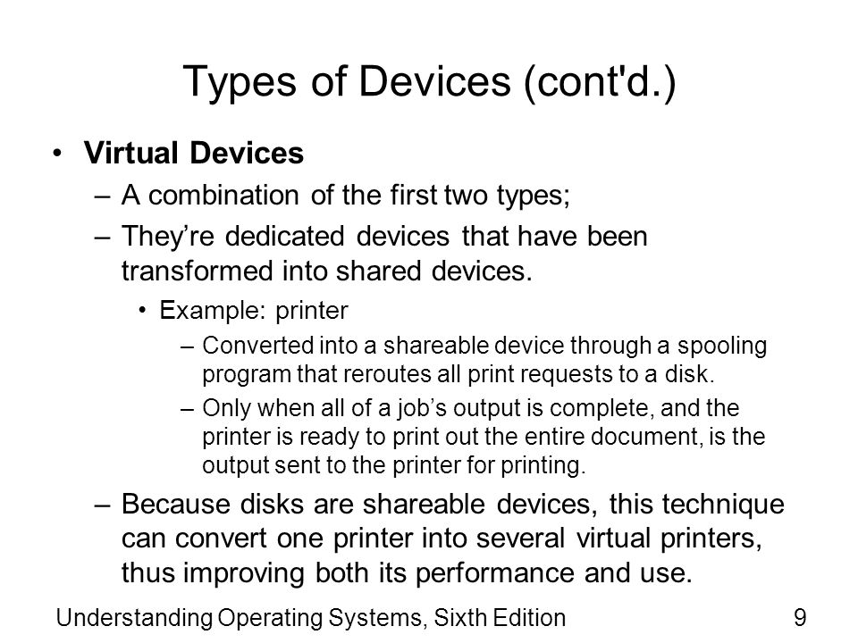 Understanding Operating Systems, Sixth Edition10 Types of Devices (cont d.) Virtual Devices Example: universal serial bus (USB) –Acts as an interface between the OS, device drivers, and applications and the devices that are attached via the USB host.