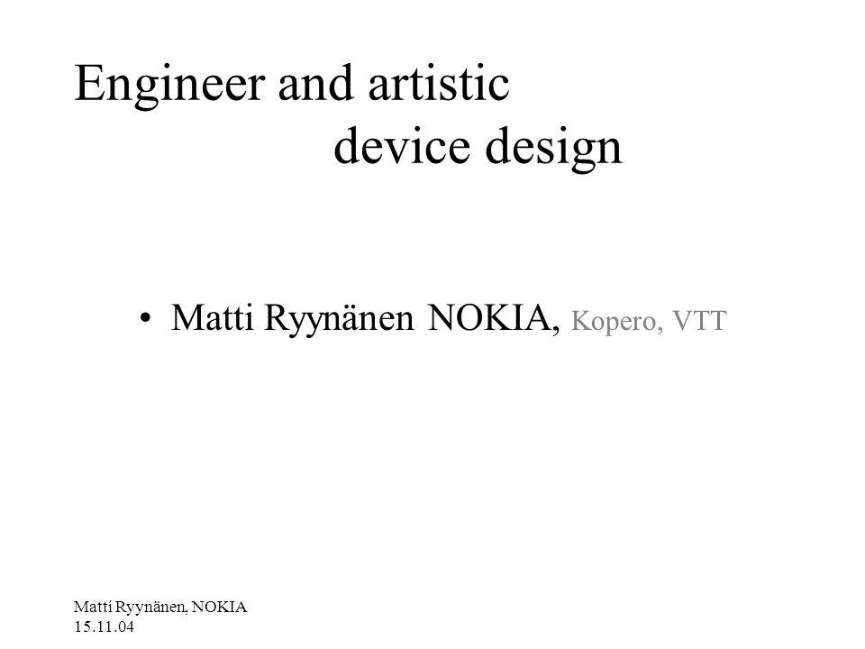 Matti Ryynänen, NOKIA 15.11.04 Engineer and artistic device design Matti Ryynänen NOKIA, Kopero, VTT