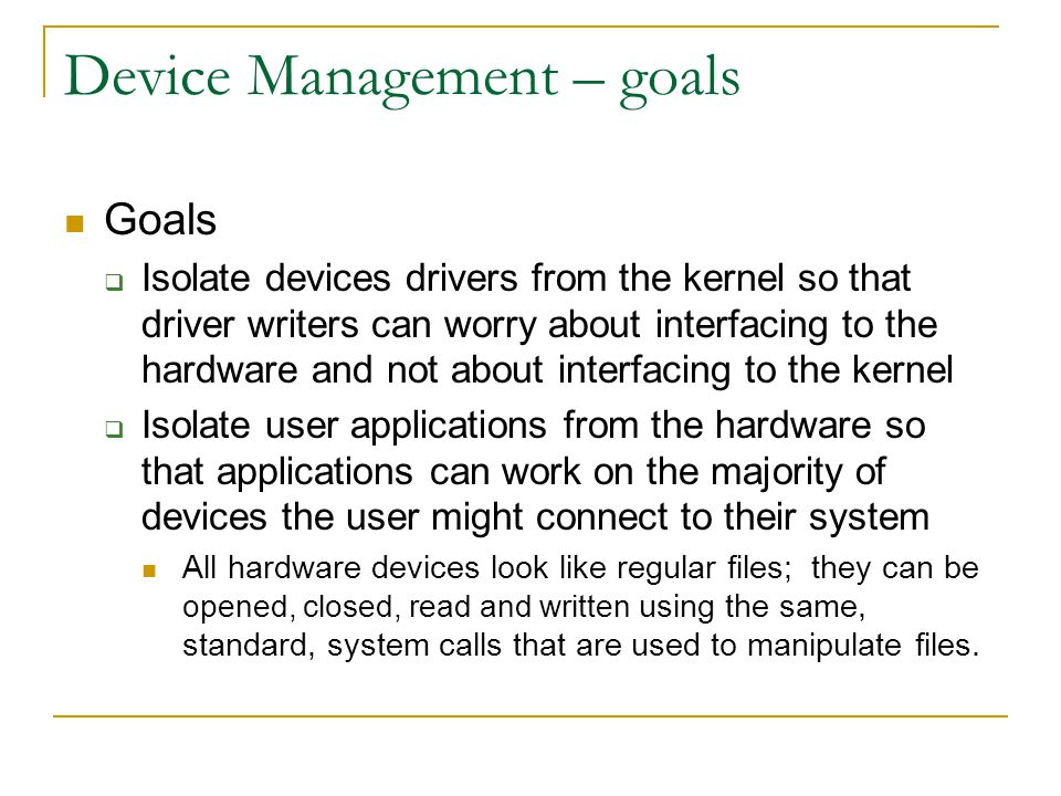 Device Management – goals Goals Isolate devices drivers from the kernel so that driver writers can worry about interfacing to the hardware and not about interfacing to the kernel Isolate user applications from the hardware so that applications can work on the majority of devices the user might connect to their system All hardware devices look like regular files; they can be opened, closed, read and written using the same, standard, system calls that are used to manipulate files.