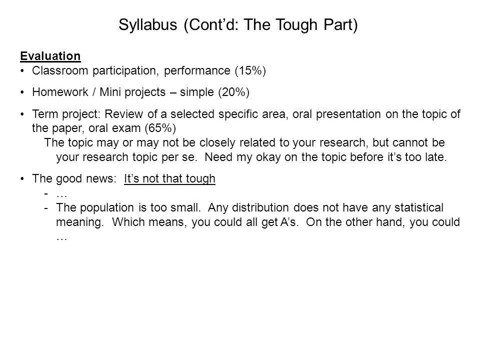 Syllabus (Contd: The Tough Part) Evaluation Classroom participation, performance (15%) Homework / Mini projects – simple (20%) Term project: Review of