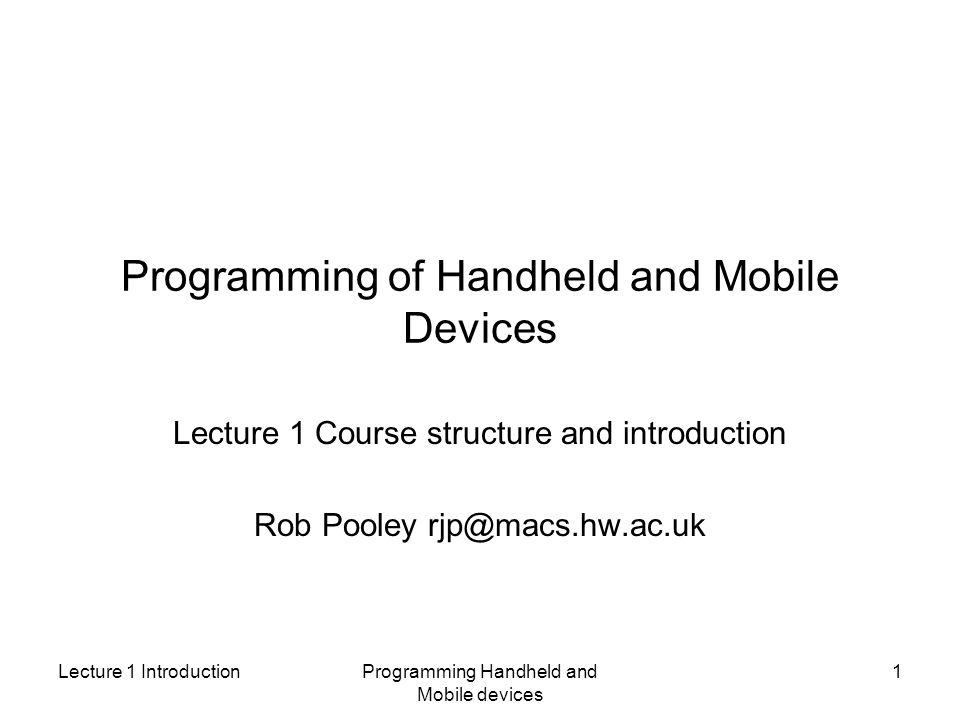 Lecture 1 IntroductionProgramming Handheld and Mobile devices 1 Programming of Handheld and Mobile Devices Lecture 1 Course structure and introduction Rob Pooley rjp@macs.hw.ac.uk