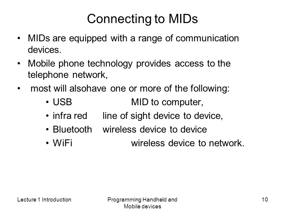 Lecture 1 IntroductionProgramming Handheld and Mobile devices 10 Connecting to MIDs MIDs are equipped with a range of communication devices.