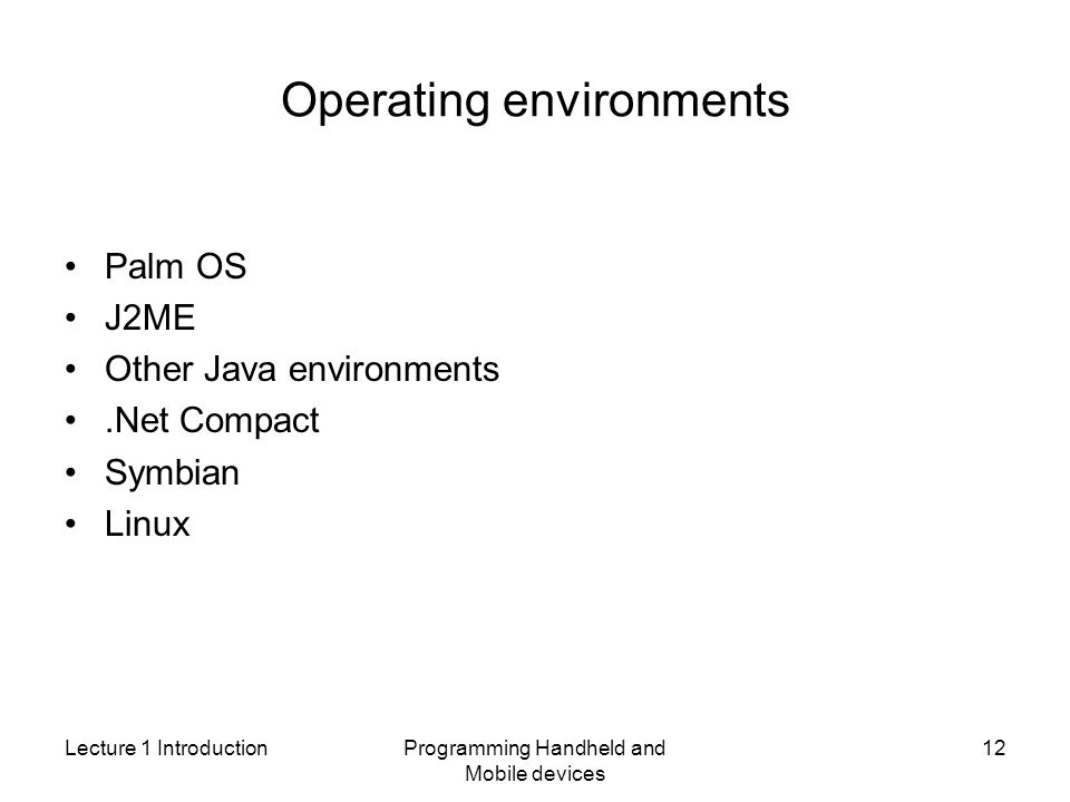 Lecture 1 IntroductionProgramming Handheld and Mobile devices 12 Operating environments Palm OS J2ME Other Java environments.Net Compact Symbian Linux