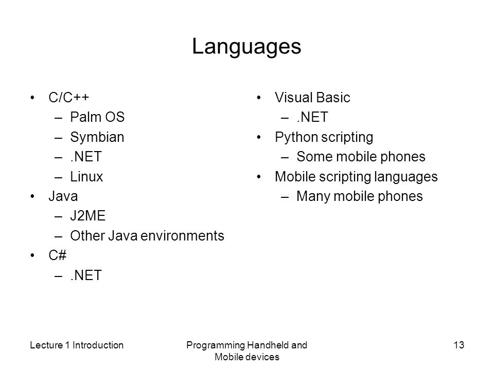 Lecture 1 IntroductionProgramming Handheld and Mobile devices 13 Languages C/C++ –Palm OS –Symbian –.NET –Linux Java –J2ME –Other Java environments C# –.NET Visual Basic –.NET Python scripting –Some mobile phones Mobile scripting languages –Many mobile phones