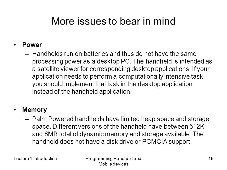 Lecture 1 IntroductionProgramming Handheld and Mobile devices 16 More issues to bear in mind Power –Handhelds run on batteries and thus do not have the same processing power as a desktop PC.