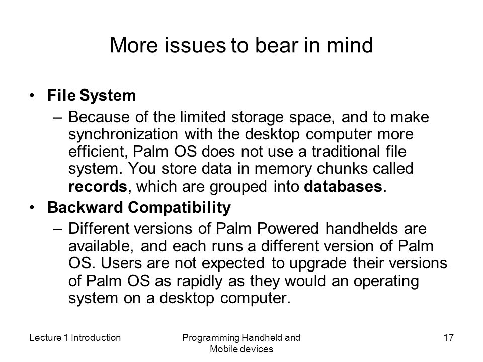 Lecture 1 IntroductionProgramming Handheld and Mobile devices 17 More issues to bear in mind File System –Because of the limited storage space, and to make synchronization with the desktop computer more efficient, Palm OS does not use a traditional file system.