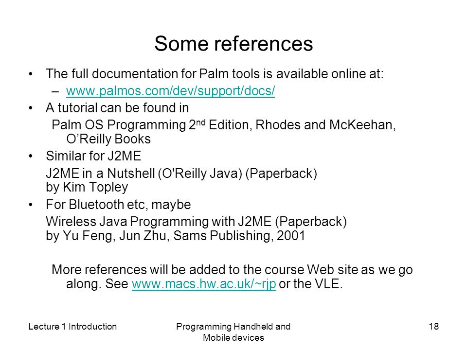 Lecture 1 IntroductionProgramming Handheld and Mobile devices 18 Some references The full documentation for Palm tools is available online at: –  A tutorial can be found in Palm OS Programming 2 nd Edition, Rhodes and McKeehan, OReilly Books Similar for J2ME J2ME in a Nutshell (O Reilly Java) (Paperback) by Kim Topley For Bluetooth etc, maybe Wireless Java Programming with J2ME (Paperback) by Yu Feng, Jun Zhu, Sams Publishing, 2001 More references will be added to the course Web site as we go along.
