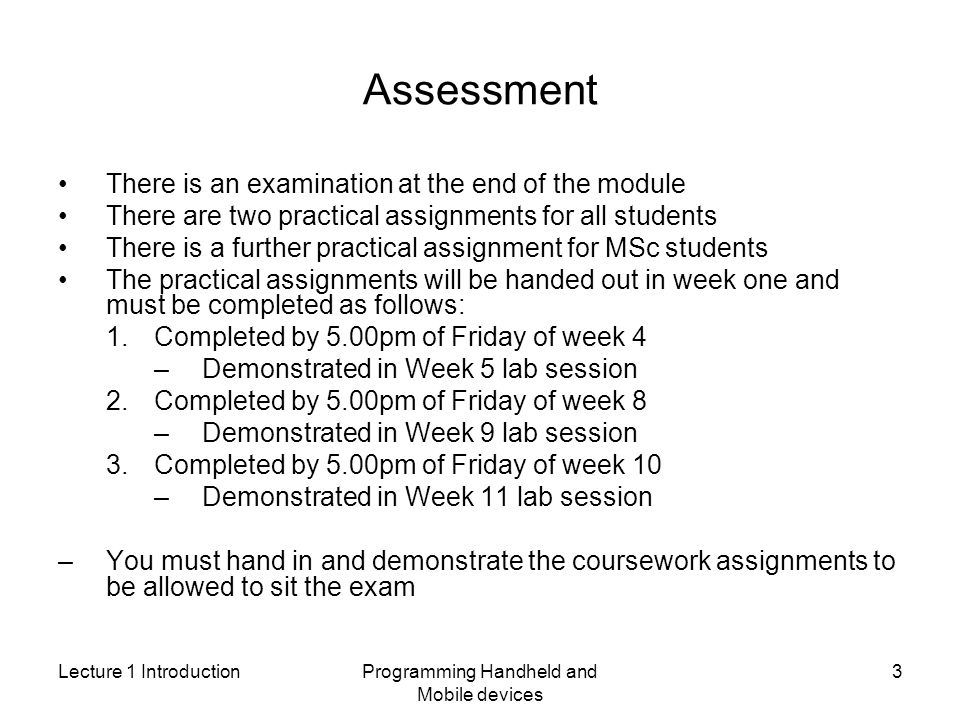 Lecture 1 IntroductionProgramming Handheld and Mobile devices 3 Assessment There is an examination at the end of the module There are two practical assignments for all students There is a further practical assignment for MSc students The practical assignments will be handed out in week one and must be completed as follows: 1.Completed by 5.00pm of Friday of week 4 –Demonstrated in Week 5 lab session 2.Completed by 5.00pm of Friday of week 8 –Demonstrated in Week 9 lab session 3.Completed by 5.00pm of Friday of week 10 –Demonstrated in Week 11 lab session –You must hand in and demonstrate the coursework assignments to be allowed to sit the exam