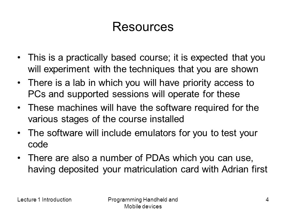 Lecture 1 IntroductionProgramming Handheld and Mobile devices 4 Resources This is a practically based course; it is expected that you will experiment with the techniques that you are shown There is a lab in which you will have priority access to PCs and supported sessions will operate for these These machines will have the software required for the various stages of the course installed The software will include emulators for you to test your code There are also a number of PDAs which you can use, having deposited your matriculation card with Adrian first