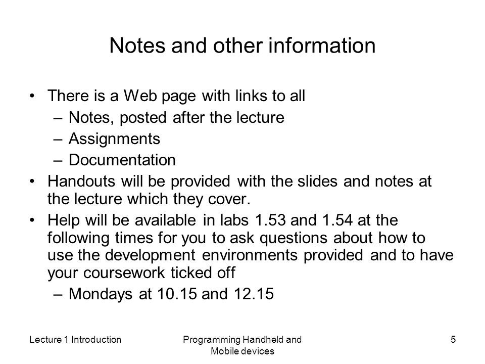 Lecture 1 IntroductionProgramming Handheld and Mobile devices 5 Notes and other information There is a Web page with links to all –Notes, posted after