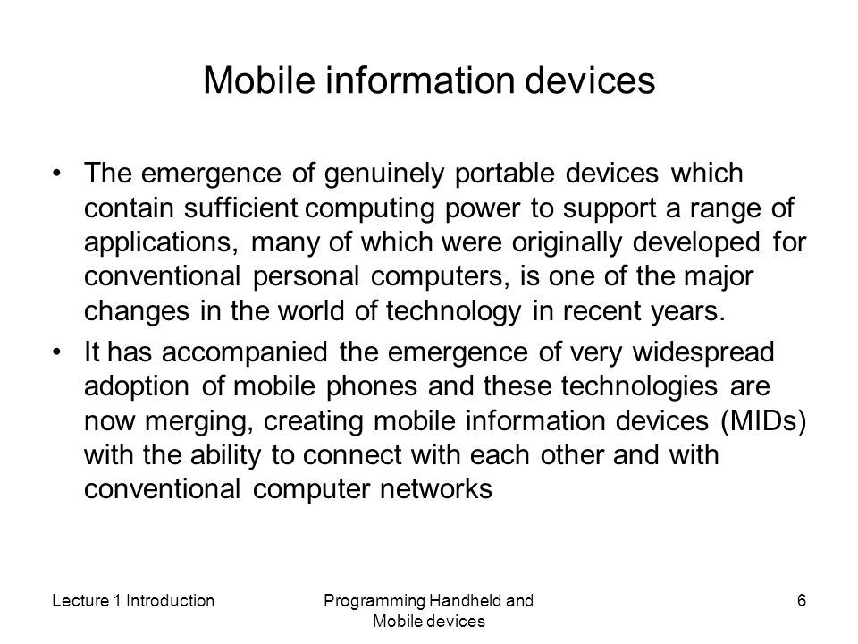 Lecture 1 IntroductionProgramming Handheld and Mobile devices 6 Mobile information devices The emergence of genuinely portable devices which contain sufficient computing power to support a range of applications, many of which were originally developed for conventional personal computers, is one of the major changes in the world of technology in recent years.