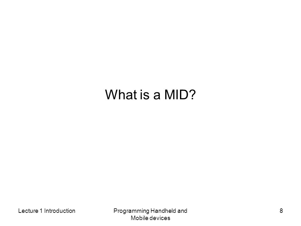 Lecture 1 IntroductionProgramming Handheld and Mobile devices 8 What is a MID?