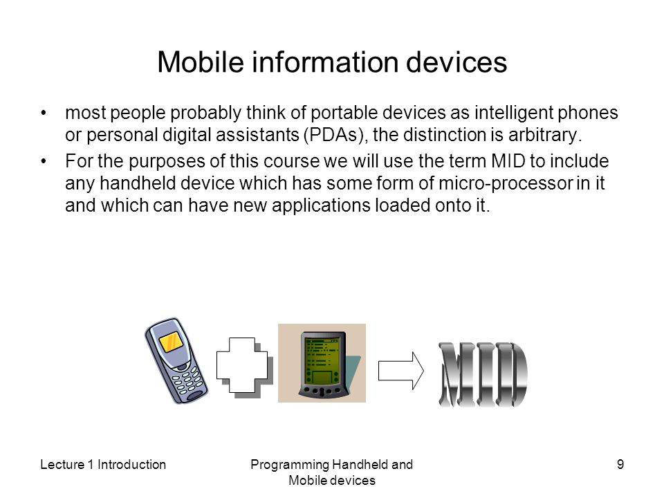 Lecture 1 IntroductionProgramming Handheld and Mobile devices 9 Mobile information devices most people probably think of portable devices as intelligent phones or personal digital assistants (PDAs), the distinction is arbitrary.
