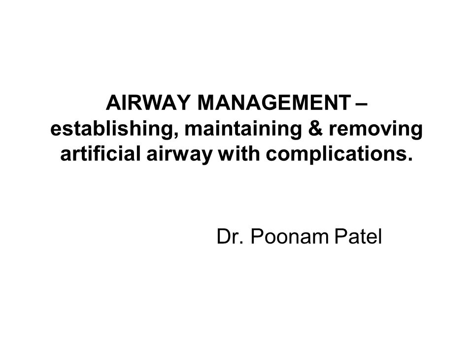 AIRWAY MANAGEMENT – establishing, maintaining & removing artificial airway with complications. Dr. Poonam Patel
