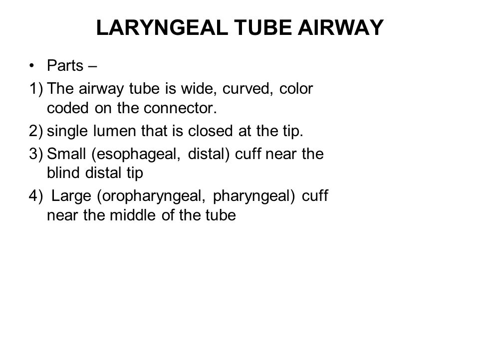 LARYNGEAL TUBE AIRWAY Parts – 1)The airway tube is wide, curved, color coded on the connector. 2)single lumen that is closed at the tip. 3)Small (esop
