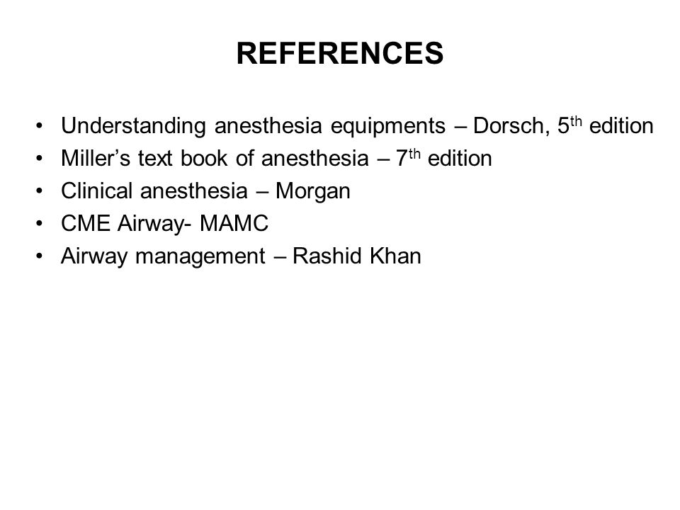REFERENCES Understanding anesthesia equipments – Dorsch, 5 th edition Millers text book of anesthesia – 7 th edition Clinical anesthesia – Morgan CME
