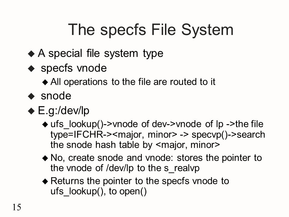 15 The specfs File System u A special file system type u specfs vnode u All operations to the file are routed to it u snode u E.g:/dev/lp u ufs_lookup