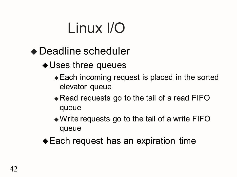 42 Linux I/O u Deadline scheduler u Uses three queues u Each incoming request is placed in the sorted elevator queue u Read requests go to the tail of