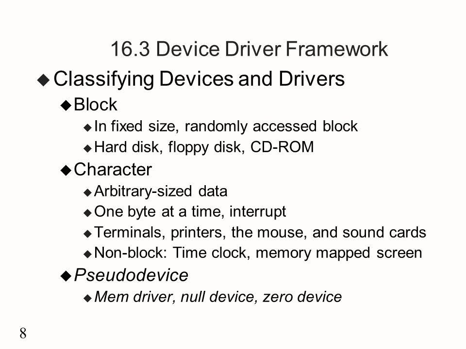 8 16.3 Device Driver Framework u Classifying Devices and Drivers u Block u In fixed size, randomly accessed block u Hard disk, floppy disk, CD-ROM u C