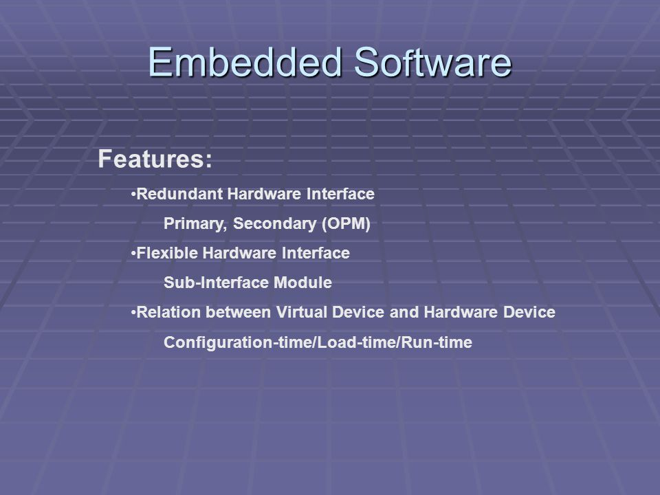Embedded So f tware Features: Redundant Hardware Interface Primary, Secondary (OPM) Flexible Hardware Interface Sub-Interface Module Relation between Virtual Device and Hardware Device Configuration-time/Load-time/Run-time