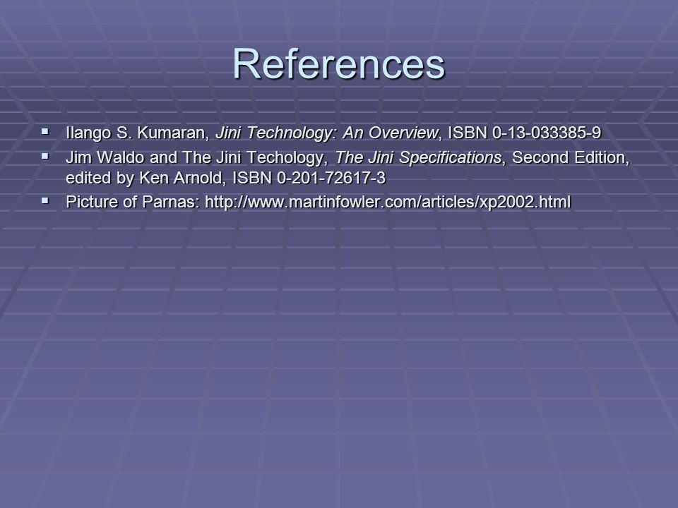 References Ilango S. Kumaran, Jini Technology: An Overview, ISBN 0-13-033385-9 Ilango S. Kumaran, Jini Technology: An Overview, ISBN 0-13-033385-9 Jim