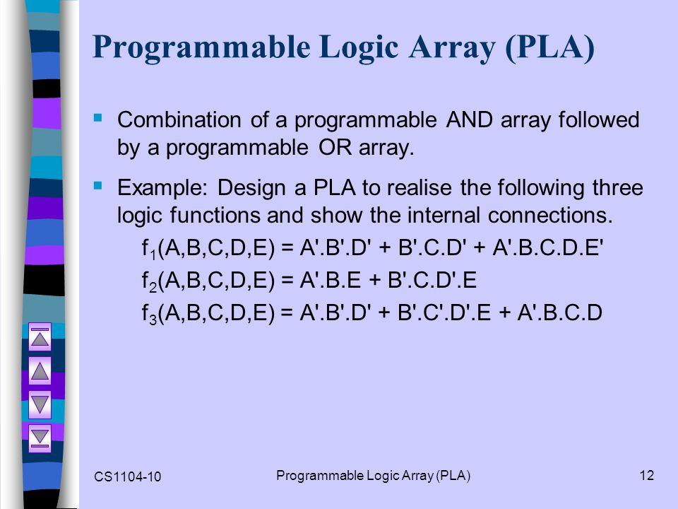 CS1104-10 Programmable Logic Array (PLA)12 Programmable Logic Array (PLA) Combination of a programmable AND array followed by a programmable OR array.