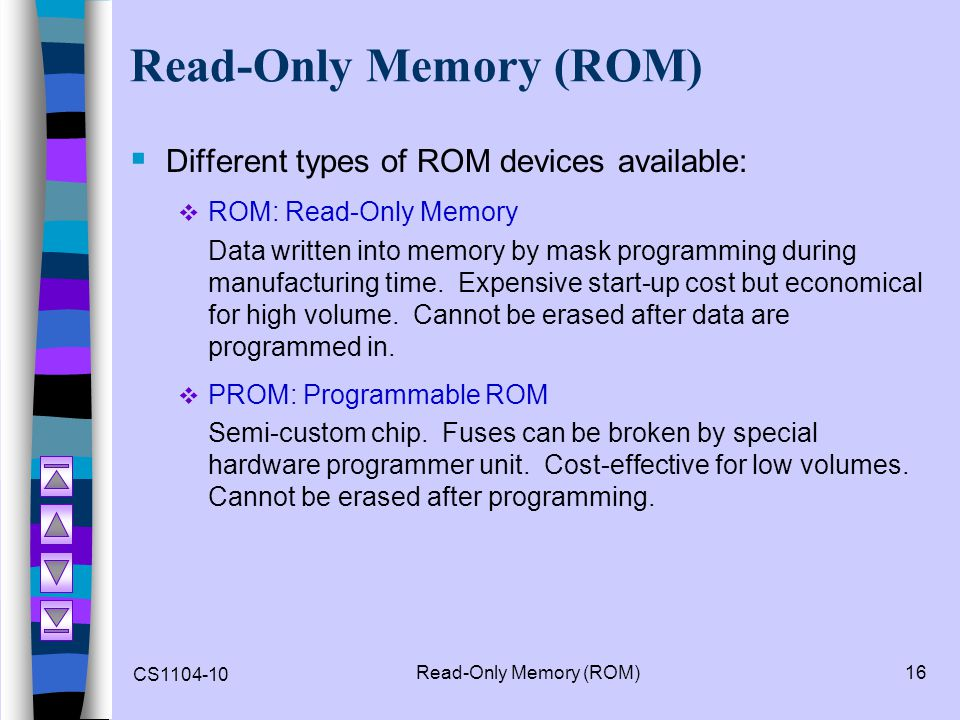 CS1104-10 Read-Only Memory (ROM)16 Read-Only Memory (ROM) Different types of ROM devices available: ROM: Read-Only Memory Data written into memory by