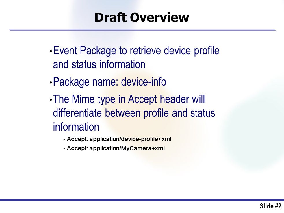 Slide #2 Draft Overview Event Package to retrieve device profile and status information Package name: device-info The Mime type in Accept header will differentiate between profile and status information Accept: application/device-profile+xml Accept: application/MyCamera+xml