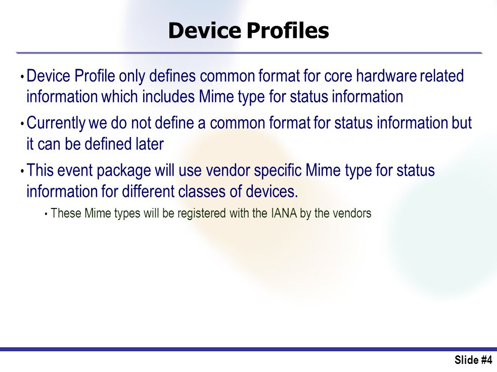 Slide #4 Device Profiles Device Profile only defines common format for core hardware related information which includes Mime type for status information Currently we do not define a common format for status information but it can be defined later This event package will use vendor specific Mime type for status information for different classes of devices.