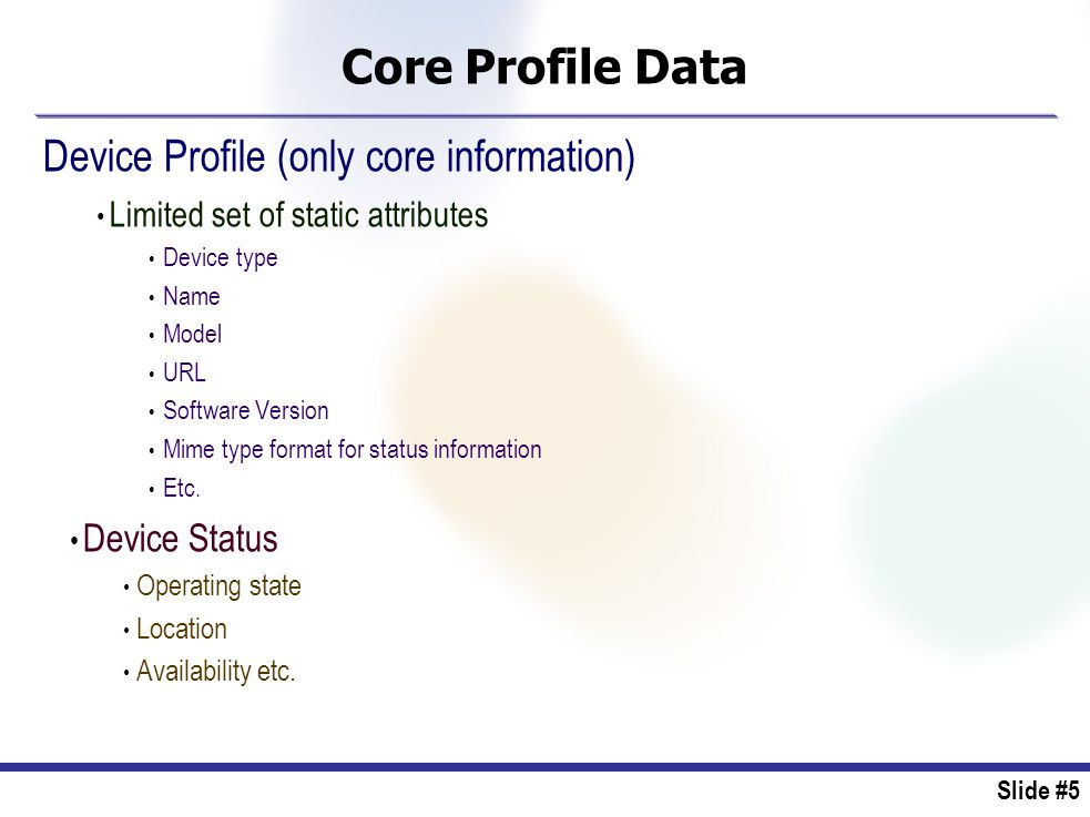 Slide #5 Core Profile Data Device Profile (only core information) Limited set of static attributes Device type Name Model URL Software Version Mime type format for status information Etc.
