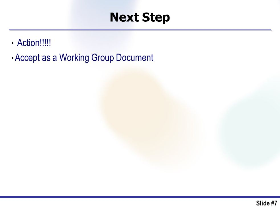 Slide #7 Next Step Action!!!!! Accept as a Working Group Document
