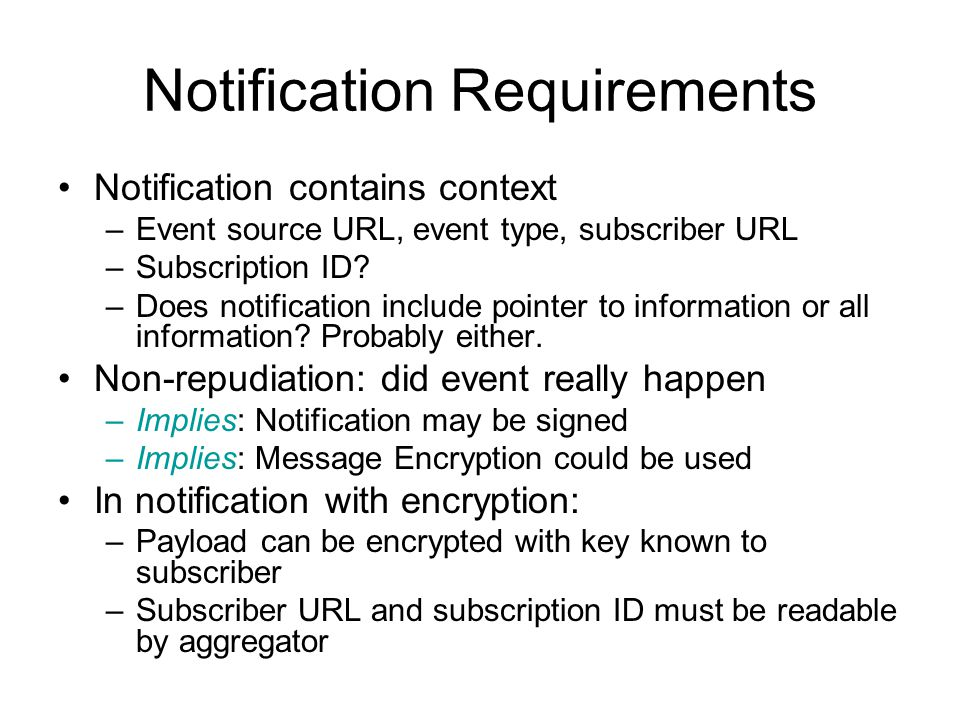 Notification Requirements Notification contains context –Event source URL, event type, subscriber URL –Subscription ID.