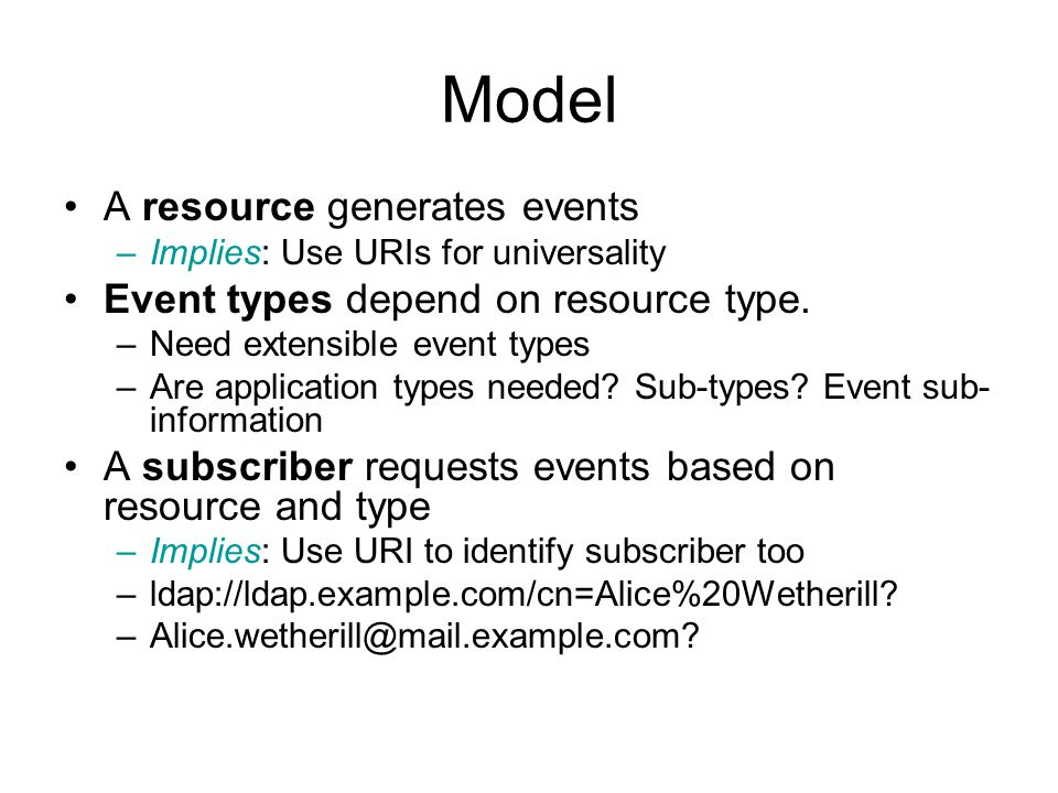 Model A resource generates events –Implies: Use URIs for universality Event types depend on resource type.