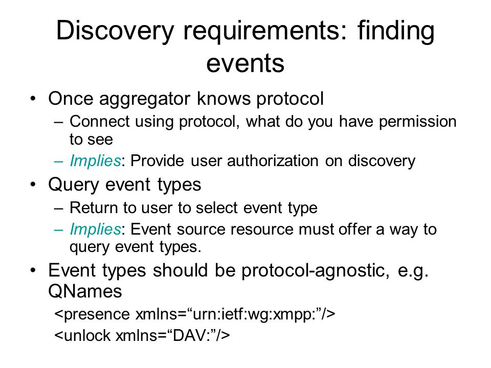 Discovery requirements: finding events Once aggregator knows protocol –Connect using protocol, what do you have permission to see –Implies: Provide user authorization on discovery Query event types –Return to user to select event type –Implies: Event source resource must offer a way to query event types.