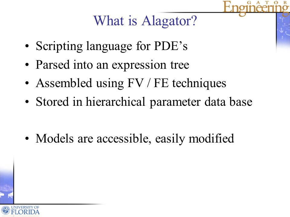 What is Alagator? Scripting language for PDEs Parsed into an expression tree Assembled using FV / FE techniques Stored in hierarchical parameter data