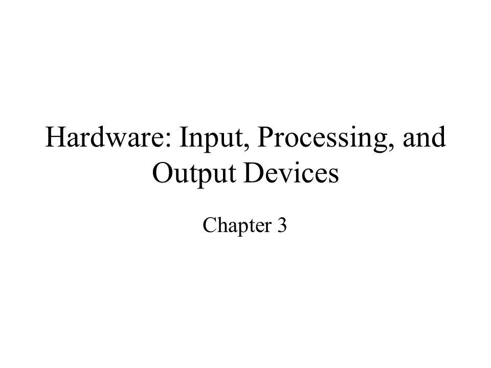Hardware: Input, Processing, and Output Devices Chapter 3