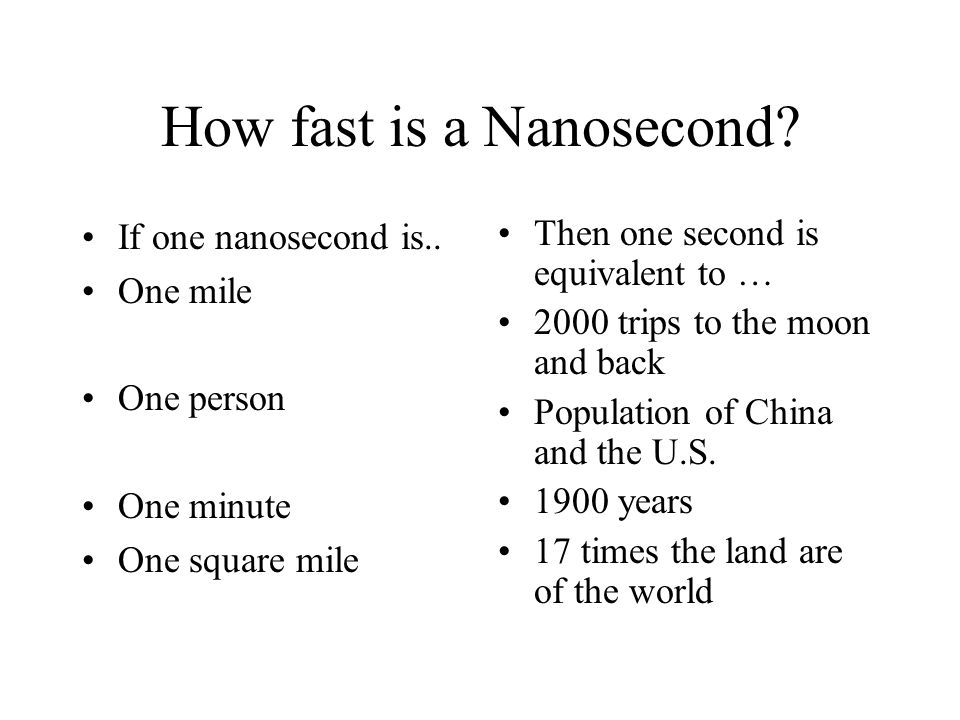 How fast is a Nanosecond? If one nanosecond is.. One mile One person One minute One square mile Then one second is equivalent to … 2000 trips to the m