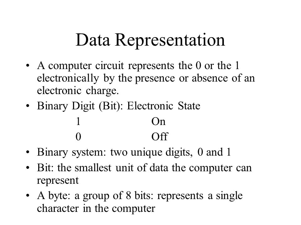 Data Representation A computer circuit represents the 0 or the 1 electronically by the presence or absence of an electronic charge. Binary Digit (Bit)
