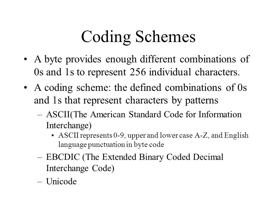 Coding Schemes A byte provides enough different combinations of 0s and 1s to represent 256 individual characters. A coding scheme: the defined combina