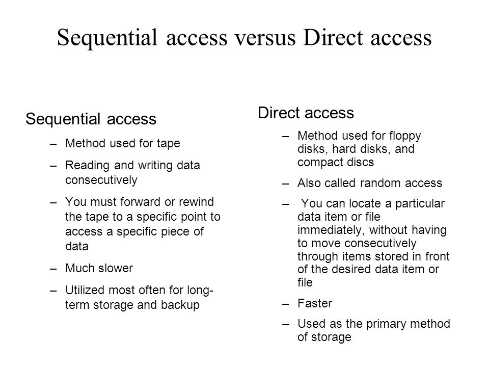 Sequential access versus Direct access Sequential access –Method used for tape –Reading and writing data consecutively –You must forward or rewind the