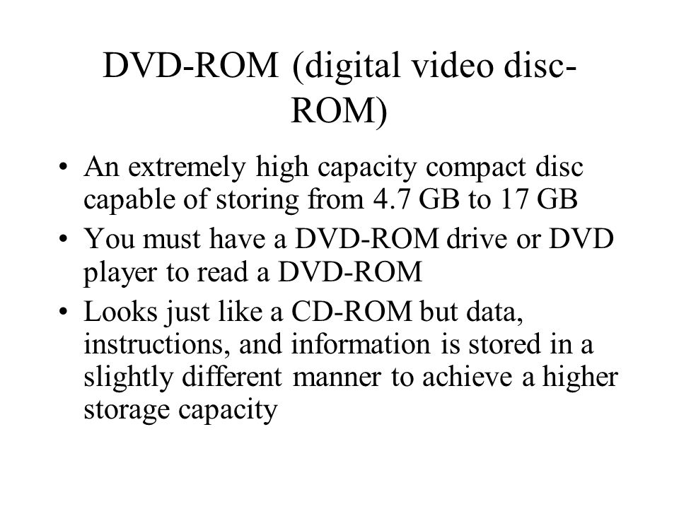 DVD-ROM (digital video disc- ROM) An extremely high capacity compact disc capable of storing from 4.7 GB to 17 GB You must have a DVD-ROM drive or DVD