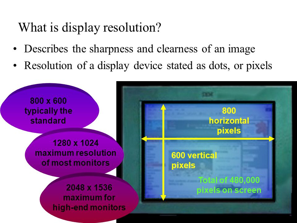 800 x 600 typically the standard What is display resolution? Describes the sharpness and clearness of an image Resolution of a display device stated a